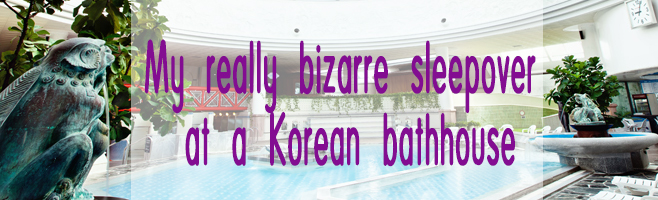 My really bizarre sleepover at a Korean bathhouse