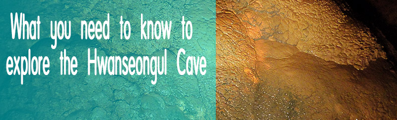 What you need to know to explore the Hwanseongul Cave